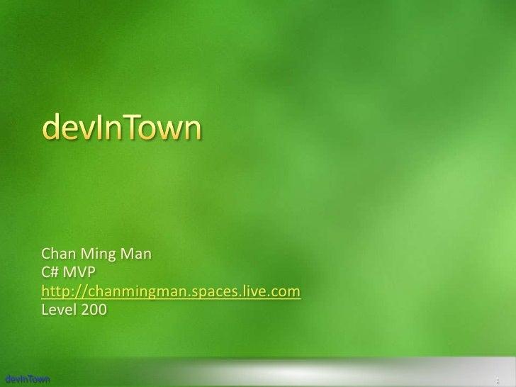 devInTown<br />Chan Ming Man<br />C# MVP<br />http://chanmingman.spaces.live.com<br />Level 200<br />