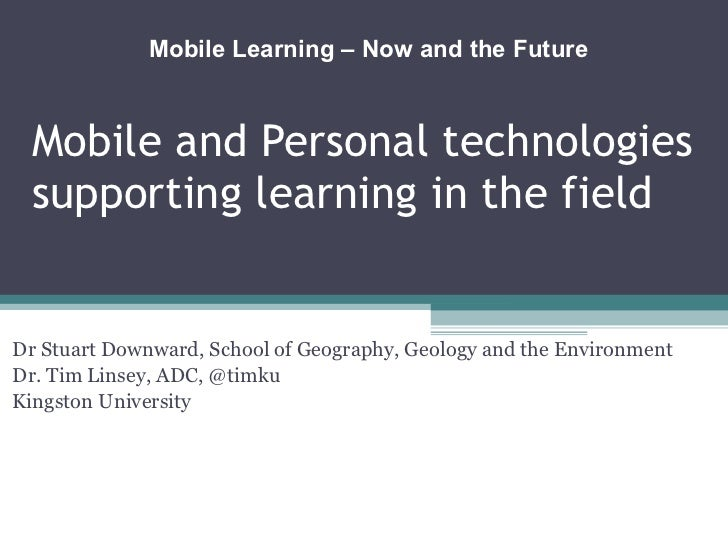 Mobile and Personal technologies supporting learning in the field Dr Stuart Downward, School of Geography, Geology and the...