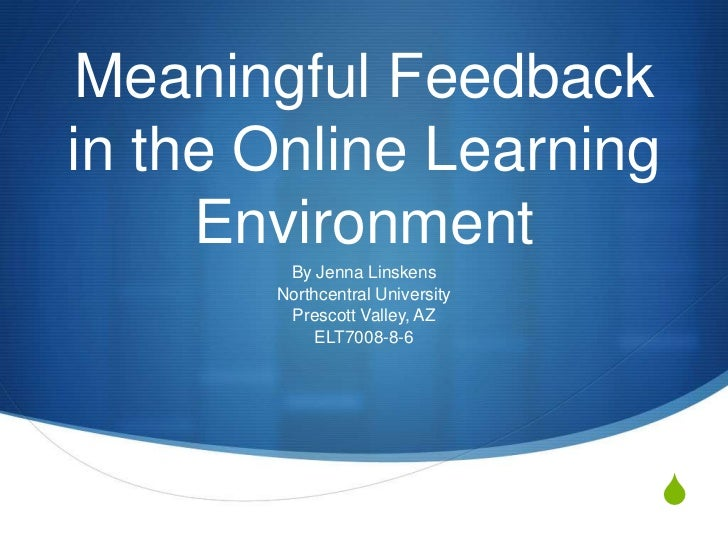 Meaningful Feedbackin the Online Learning     Environment        By Jenna Linskens       Northcentral University        Pr...