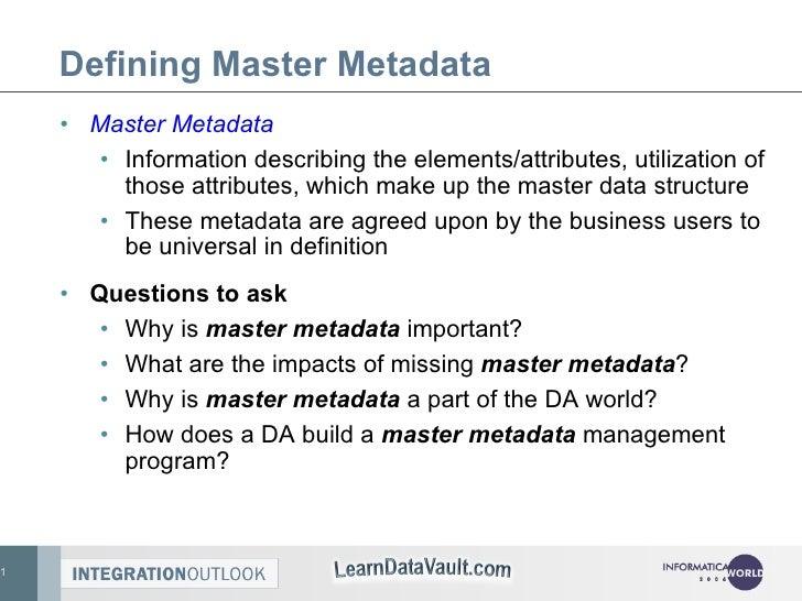Defining Master Metadata <ul><li>Master Metadata </li></ul><ul><ul><li>Information describing the elements/attributes, uti...