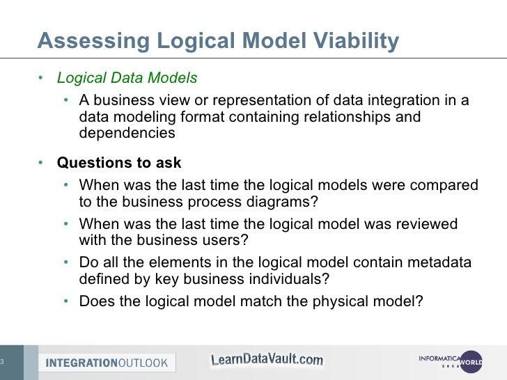 Assessing Logical Model Viability <ul><li>Logical Data Models </li></ul><ul><ul><li>A business view or representation of d...