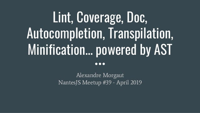 Lint, Coverage, Doc, Autocompletion, Transpilation, Minification... powered by AST Alexandre Morgaut NantesJS Meetup #39 -...