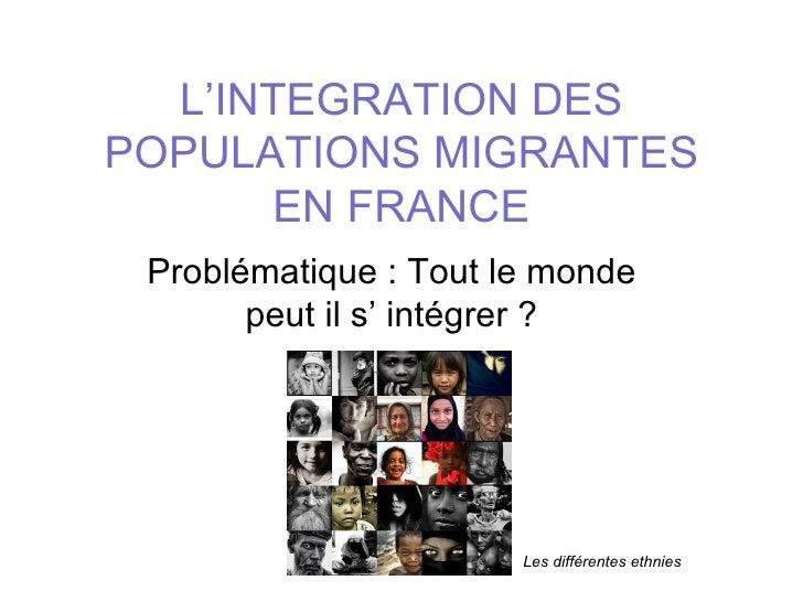 L'INTEGRATION DESPOPULATIONS MIGRANTES       EN FRANCE Problématique : Tout le monde       peut il s' intégrer ?          ...