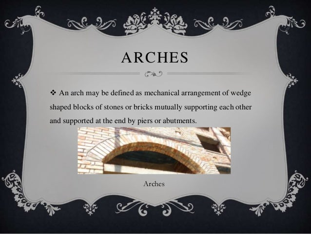 ARCHES  An arch may be defined as mechanical arrangement of wedge shaped blocks of stones or bricks mutually supporting e...