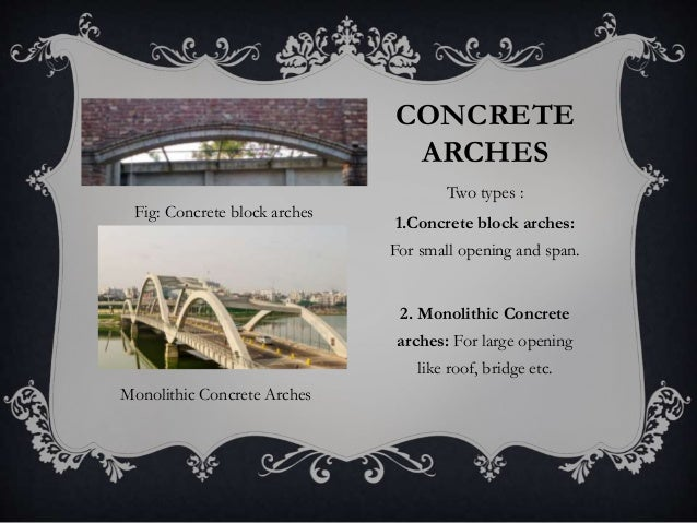 CONCRETE ARCHES Two types : 1.Concrete block arches: For small opening and span. 2. Monolithic Concrete arches: For large ...