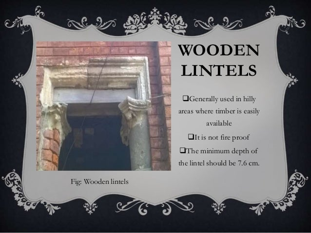 WOODEN LINTELS Generally used in hilly areas where timber is easily available It is not fire proof The minimum depth of...