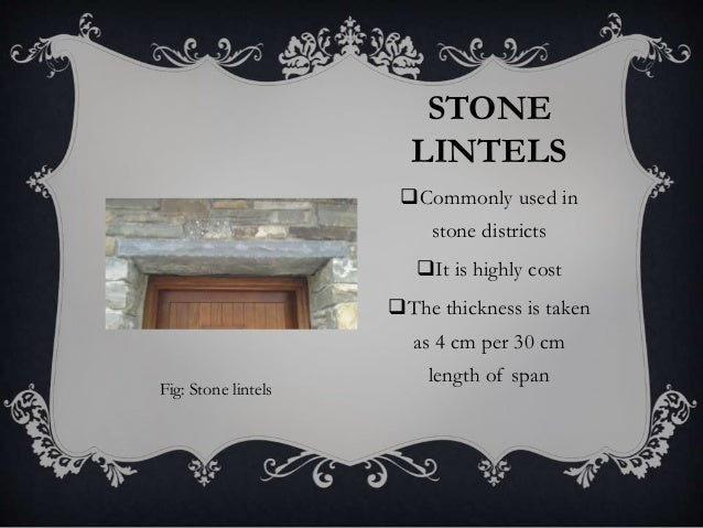 STONE LINTELS Commonly used in stone districts It is highly cost The thickness is taken as 4 cm per 30 cm length of spa...