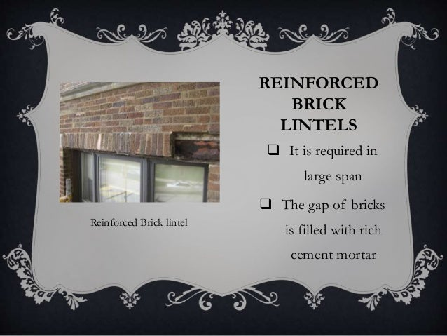 REINFORCED BRICK LINTELS  It is required in large span  The gap of bricks is filled with rich cement mortar Reinforced B...