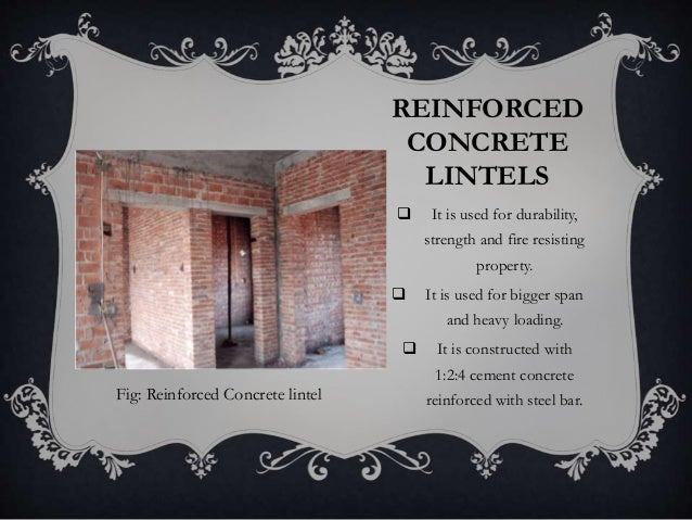 REINFORCED CONCRETE LINTELS  It is used for durability, strength and fire resisting property.  It is used for bigger spa...