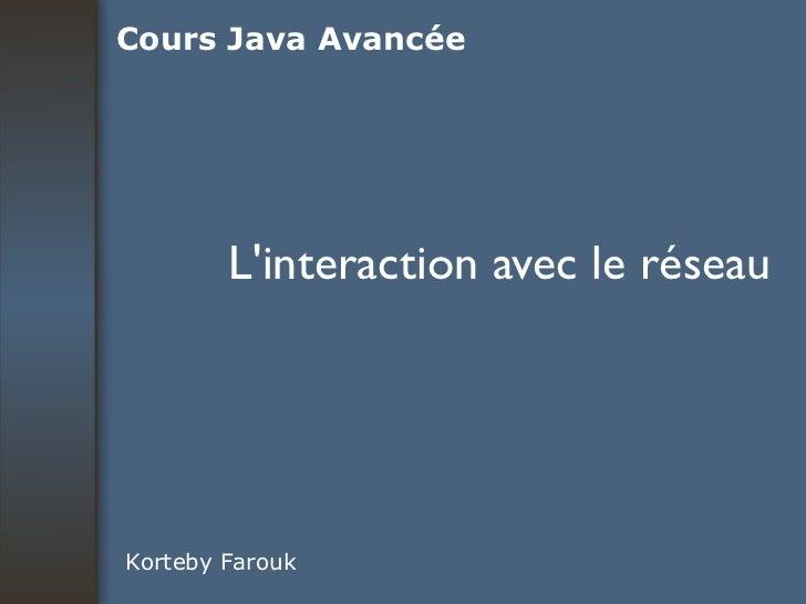 L'interaction avec le réseau Korteby Farouk Cours Java Avancée
