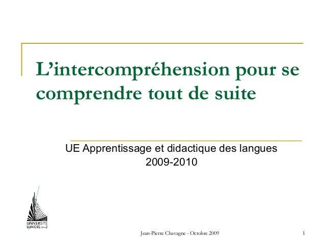 Jean-Pierre Chavagne - Octobre 2009 1 L'intercompréhension pour se comprendre tout de suite UE Apprentissage et didactique...