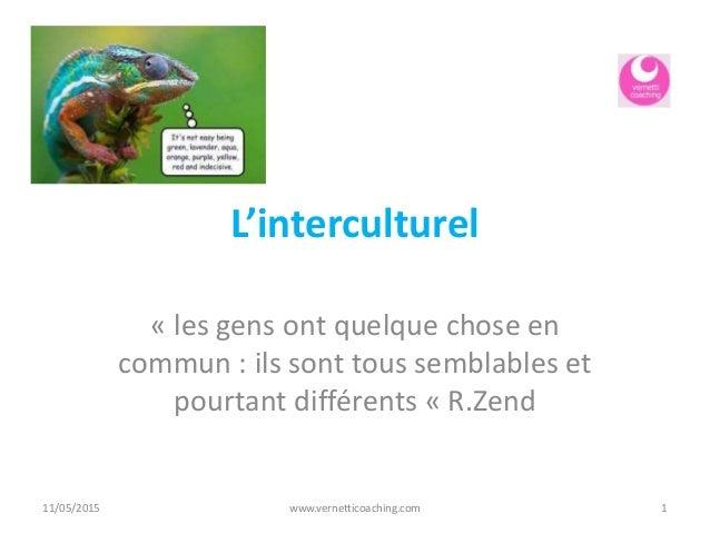 L'interculturel « les gens ont quelque chose en commun : ils sont tous semblables et pourtant différents « R.Zend 11/05/20...