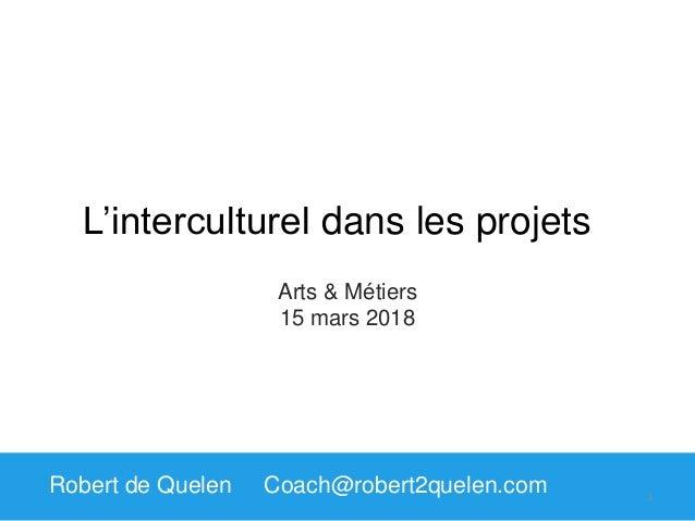 L'interculturel dans les projets Robert de Quelen Coach@robert2quelen.com Arts & Métiers 15 mars 2018 1