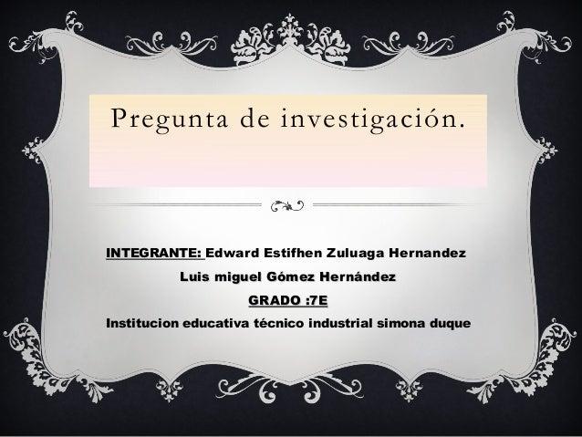 Pregunta de investigación.INTEGRANTE: Edward Estifhen Zuluaga HernandezLuis miguel Gómez HernándezLuis miguel Gómez Hernán...
