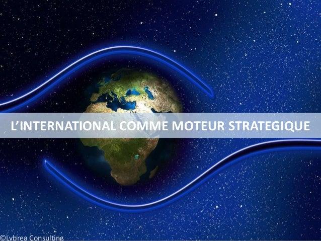 L'INTERNATIONAL COMME MOTEUR STRATEGIQUE ©Lybrea Consulting
