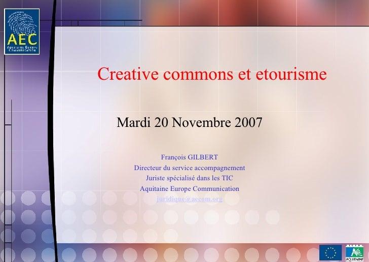Creative commons et etourisme Mardi 20 Novembre 2007 François GILBERT Directeur du service accompagnement Juriste spéciali...