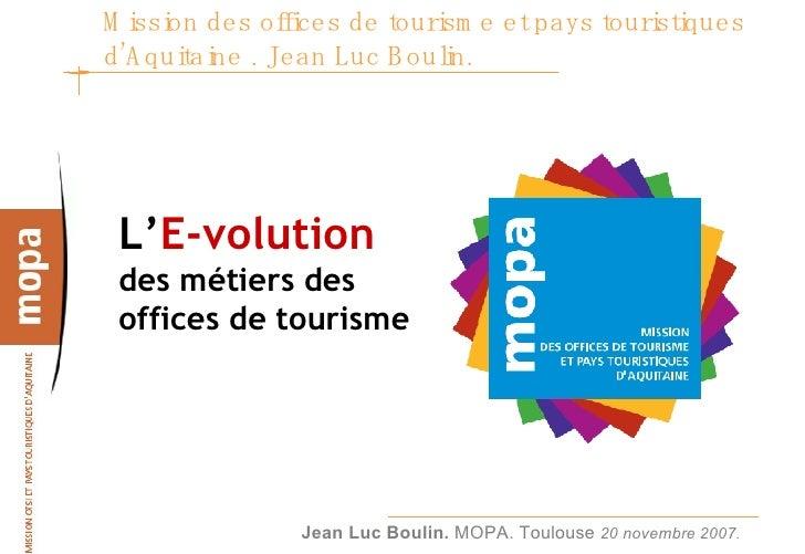 Mission des offices de tourisme et pays touristiques d'Aquitaine . Jean Luc Boulin.  <ul><li>L' E-volution   des métiers d...
