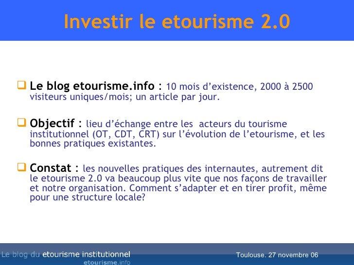 Investir le etourisme 2.0 <ul><li>Le blog etourisme.info  :  10 mois d'existence, 2000 à 2500 visiteurs uniques/mois; un a...