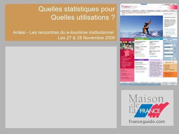 Quelles statistiques pour Quelles utilisations ? Ardesi - Les rencontres du e-tourisme institutionnel  Les 27 & 28 Novembr...