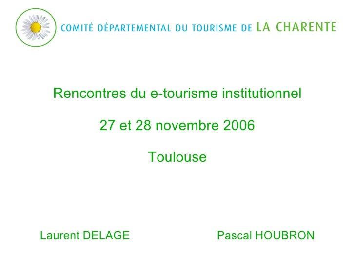 Rencontres du e-tourisme institutionnel 27 et 28 novembre 2006 Toulouse Laurent DELAGE  Pascal HOUBRON