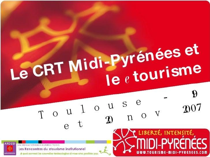 LE CRT ET LES TIC 2007 Le CRT Midi-Pyrénées et le  e tourisme Toulouse - 19 et 20 nov 2007