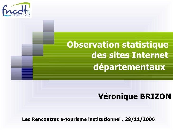 Observation statistique des sites Internet départementaux   Véronique BRIZON Les Rencontres e-tourisme institutionnel . 28...
