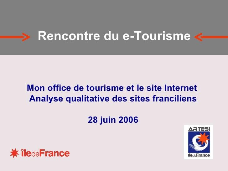 Mon office de tourisme et le site Internet  Analyse qualitative des sites franciliens 28 juin 2006 Rencontre du e-Tourisme