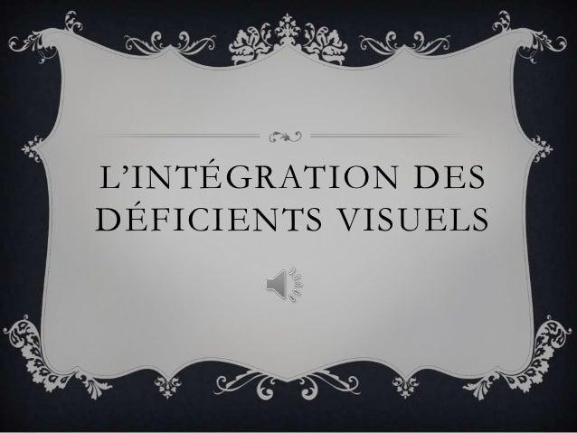 L'INTÉGRATION DESDÉFICIENTS VISUELS