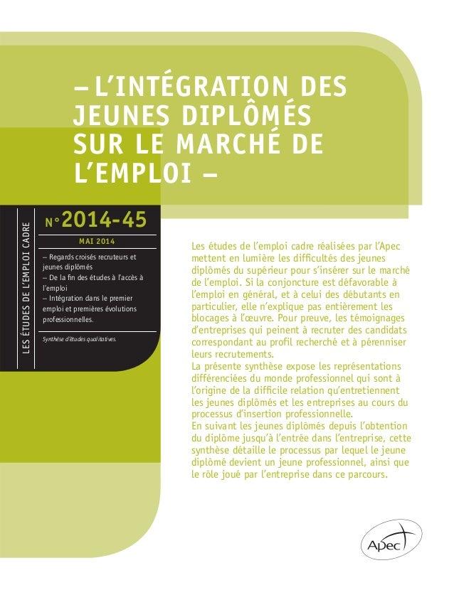 – L'INTÉGRATION DES JEUNES DIPLÔMÉS SUR LE MARCHÉ DE L'EMPLOI – Les études de l'emploi cadre réalisées par l'Apec mettent ...