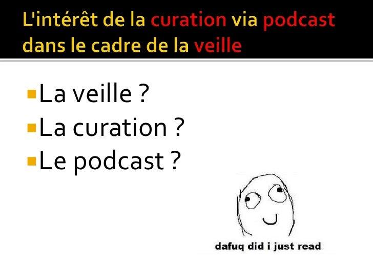 La veille ?La curation ?Le podcast ?