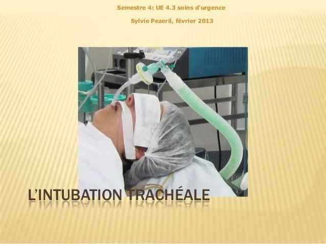 Semestre 4: UE 4.3 soins durgence              Sylvie Pezeril, février 2013L'INTUBATION TRACHÉALE