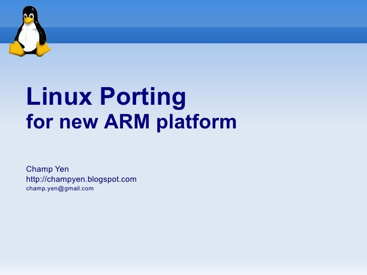 Linux Porting for new ARM platform  Champ Yen http://champyen.blogspot.com champ.yen@gmail.com