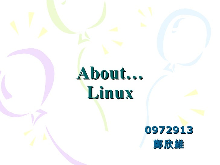 About… Linux 0972913 鄭欣維