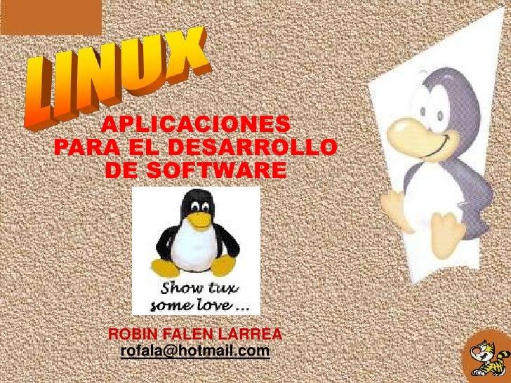 LINUX<br />APLICACIONES<br />PARA EL DESARROLLO<br />DE SOFTWARE<br />ROBIN FALEN LARREA<br />rofala@hotmail.com<br />