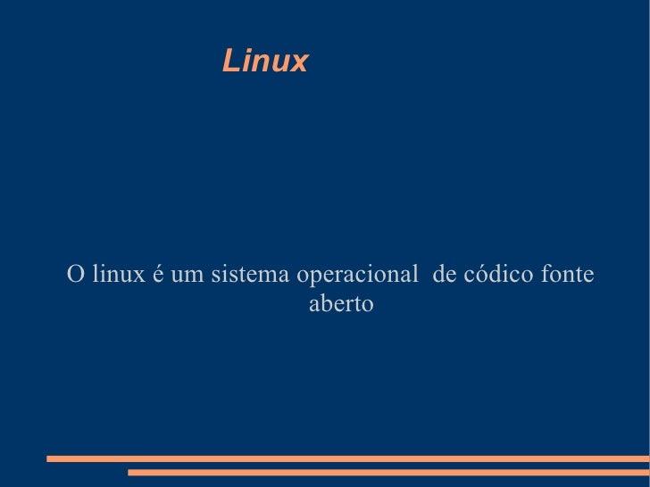 Linux O linux é um sistema operacional  de códico fonte aberto