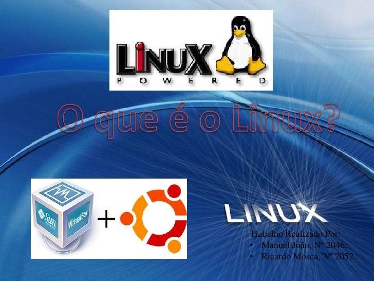 O que é o Linux?<br />Trabalho Realizado Por:<br /><ul><li>Manuel João, Nº 2046;