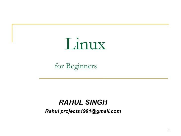 Linux     for Beginners   <ul><ul><li>RAHUL SINGH </li></ul></ul><ul><ul><li>Rahul projects1991@gmail.com </li></ul></ul>