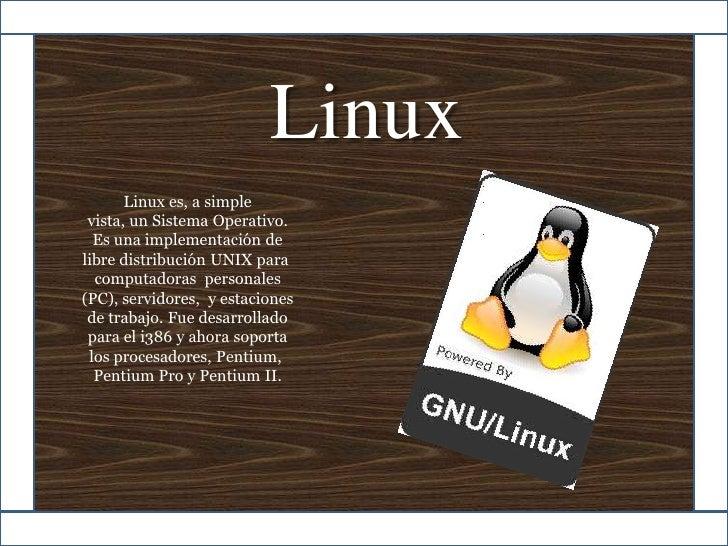 Linux<br />Linux es, a simple vista, unSistemaOperativo. <br />Es una implementación de libredistribuciónUNIXpara<br...
