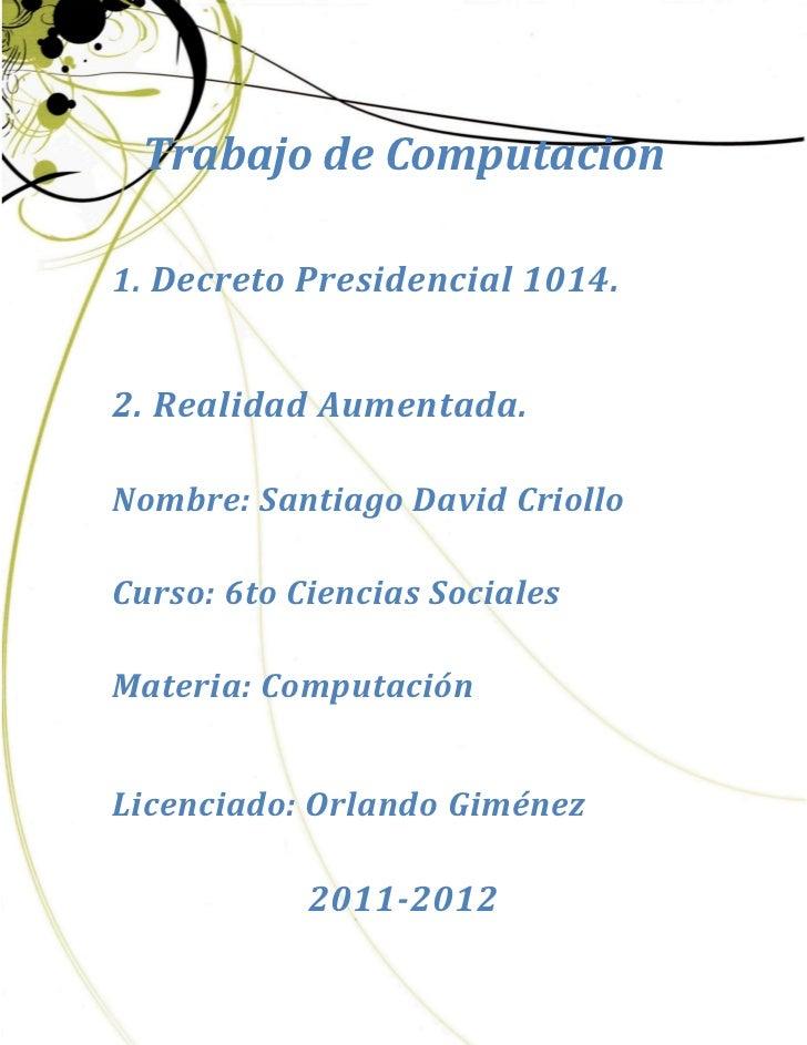 Trabajo de Computacion1. Decreto Presidencial 1014.2. Realidad Aumentada.Nombre: Santiago David CriolloCurso: 6to Ciencias...