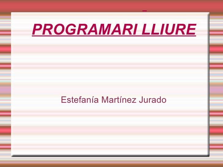 PROGRAMARI LLIURE <ul><ul><li>Estefanía Martínez Jurado </li></ul></ul>