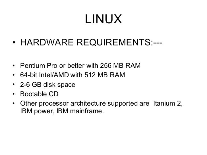 LINUX <ul><li>HARDWARE REQUIREMENTS:--- </li></ul><ul><li>Pentium Pro or better with 256 MB RAM  </li></ul><ul><li>64-bit ...