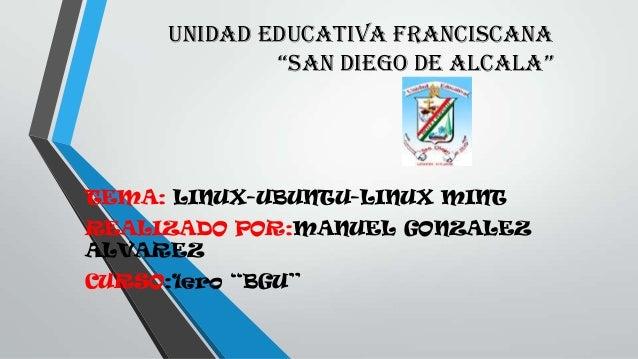 "UNIDAD EDUCATIVA FRANCISCANA ""SAN DIEGO DE ALCALA"" TEMA: LINUX-UBUNTU-LINUX MINT REALIZADO POR:MANUEL GONZALEZ ALVAREZ CUR..."