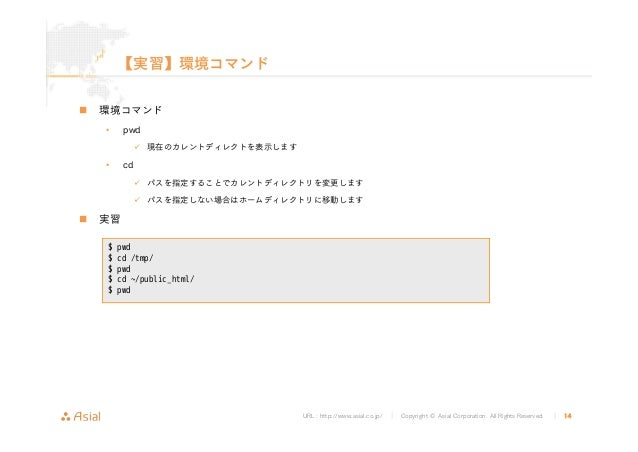 URL : http://www.asial.co.jp/ │ Copyright © Asial Corporation. All Rights Reserved. │ 14 【実習】環境コマンド 環境コマンド • pwd 現在のカレントディ...