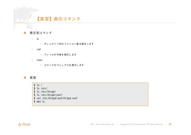 URL : http://www.asial.co.jp/ │ Copyright © Asial Corporation. All Rights Reserved. │ 15 【実習】表示コマンド 表示系コマンド • ls ディレクトリ内のフ...