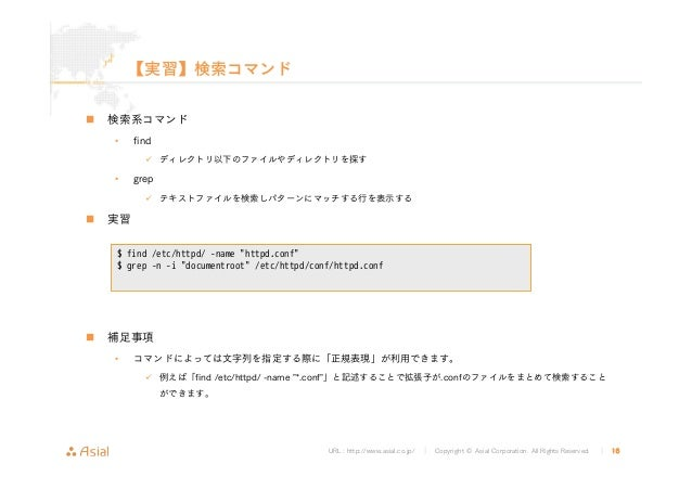 URL : http://www.asial.co.jp/ │ Copyright © Asial Corporation. All Rights Reserved. │ 16 【実習】検索コマンド 検索系コマンド • find ディレクトリ以...