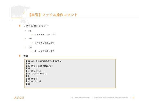 URL : http://www.asial.co.jp/ │ Copyright © Asial Corporation. All Rights Reserved. │ 17 【実習】ファイル操作コマンド ファイル操作コマンド • cp ファ...