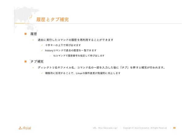 URL : http://www.asial.co.jp/ │ Copyright © Asial Corporation. All Rights Reserved. │ 20 履歴とタブ補完 履歴 • 過去に実行したコマンドの履歴を再利用する...