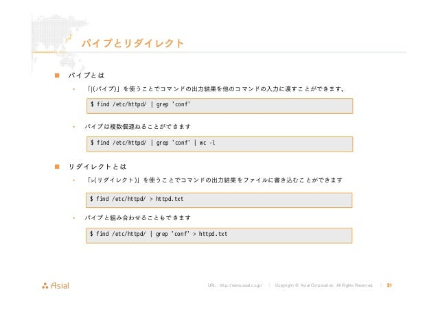 URL : http://www.asial.co.jp/ │ Copyright © Asial Corporation. All Rights Reserved. │ 21 パイプとリダイレクト パイプとは • 「¦(パイプ)」を使うことで...