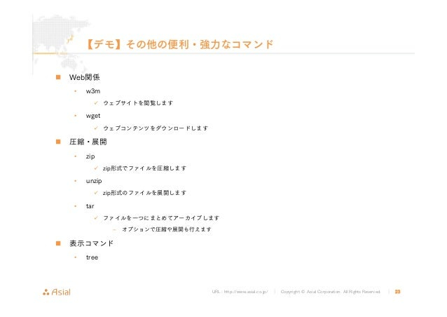 URL : http://www.asial.co.jp/ │ Copyright © Asial Corporation. All Rights Reserved. │ 23 【デモ】その他の便利・強力なコマンド Web関係 • w3m ウェ...