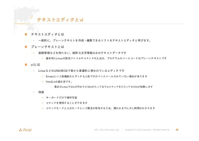 URL : http://www.asial.co.jp/ │ Copyright © Asial Corporation. All Rights Reserved. │ 25 テキストエディタとvi テキストエディタとは • 一般的に、プレー...